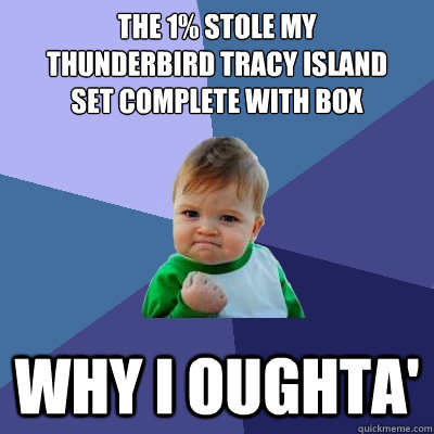 the 1% stole my  thunderbird tracy island  set complete with box why i oughta' - the 1% stole my  thunderbird tracy island  set complete with box why i oughta'  Success Kid