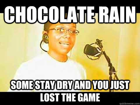 Chocolate rain Some stay dry and you just lost the game
