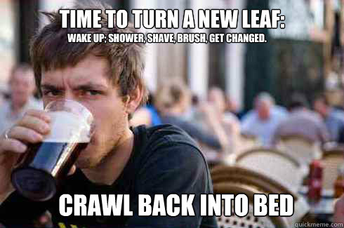 time to turn a new leaf:  Wake up; shower, shave, brush, get changed. crawl back into bed - time to turn a new leaf:  Wake up; shower, shave, brush, get changed. crawl back into bed  Lazy College Senior