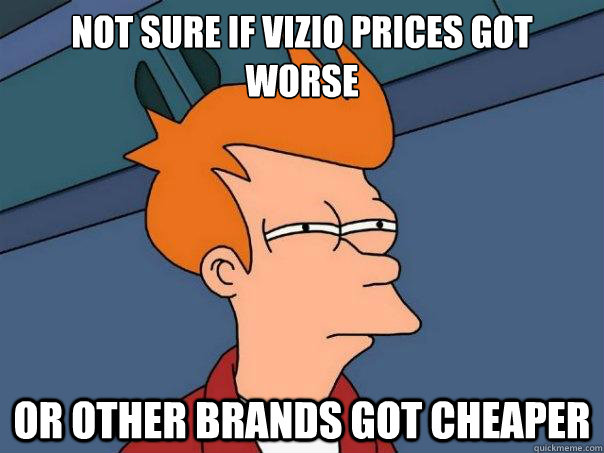 Not sure if Vizio prices got worse Or other brands got cheaper - Not sure if Vizio prices got worse Or other brands got cheaper  Futurama Fry