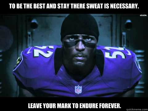 To be the best and stay there sweat is necessary.  Leave your mark to endure forever.