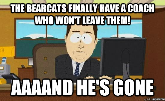 The Bearcats finally have a coach who won't leave them! AAAAND he's gone - The Bearcats finally have a coach who won't leave them! AAAAND he's gone  aaaand its gone