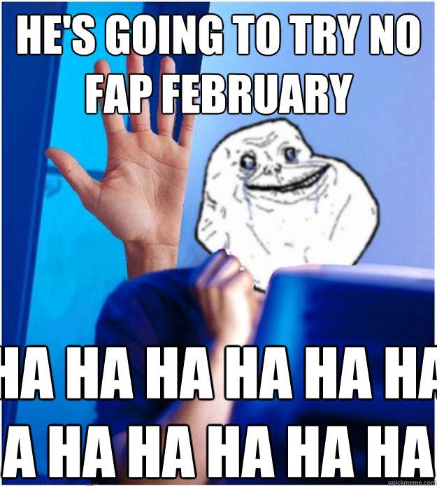 He's going to try No Fap February HA HA HA HA HA HA A HA HA HA HA HA  Forever Alones wife
