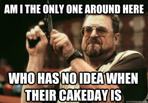 Am I the only one around here who has no idea when their cakeday is - Am I the only one around here who has no idea when their cakeday is  Am I the only one