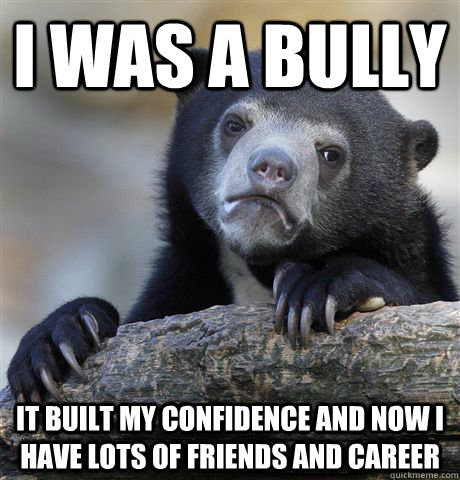 i was a bully it built my confidence and now i have lots of friends and career  Confession Bear
