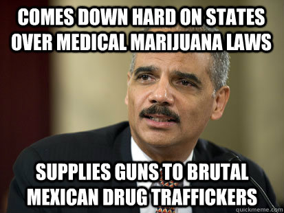 Comes down hard on states over medical marijuana laws Supplies guns to brutal Mexican Drug traffickers - Comes down hard on states over medical marijuana laws Supplies guns to brutal Mexican Drug traffickers  Dodgy Eric Holder
