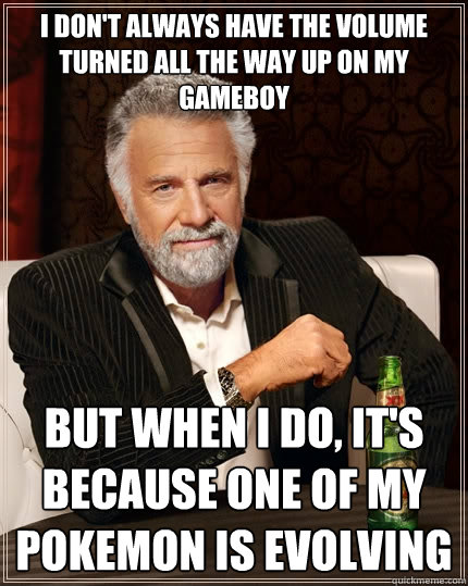 I don't always have the volume turned all the way up on my gameboy but when I do, it's because one of my pokemon is evolving - I don't always have the volume turned all the way up on my gameboy but when I do, it's because one of my pokemon is evolving  The Most Interesting Man In The World