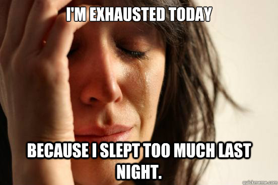 I'm exhausted today because I slept too much last night. - I'm exhausted today because I slept too much last night.  First World Problems
