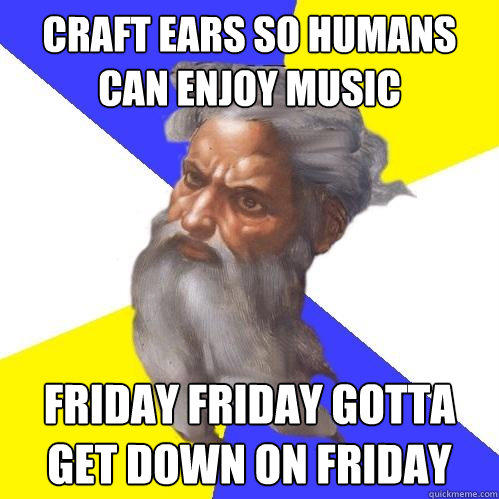 Craft ears so humans can enjoy music FRIDAY FRIDAY GOTTA GET DOWN ON FRIDAY  Advice God
