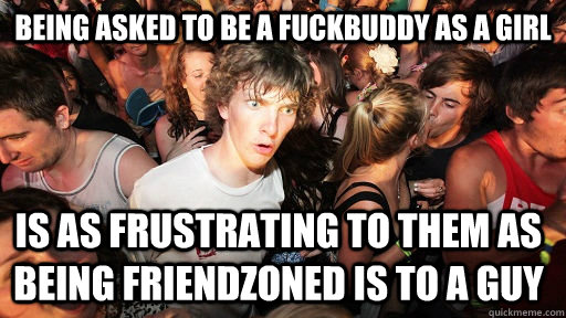 Being asked to be a fuckbuddy as a girl is as frustrating to them as being friendzoned is to a guy - Being asked to be a fuckbuddy as a girl is as frustrating to them as being friendzoned is to a guy  Sudden Clarity Clarence