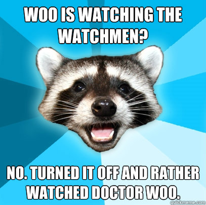 Woo is watching the Watchmen? No. Turned it off and rather watched Doctor Woo. - Woo is watching the Watchmen? No. Turned it off and rather watched Doctor Woo.  Lame Pun Coon