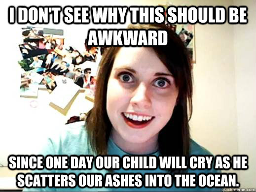 I don't see why this should be awkward Since one day our child will cry as He scatters our ashes into the ocean. - I don't see why this should be awkward Since one day our child will cry as He scatters our ashes into the ocean.  Overly Attatched Girlfriend