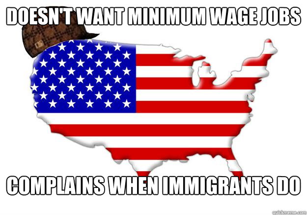 Doesn't want minimum wage jobs complains when immigrants do - Doesn't want minimum wage jobs complains when immigrants do  Scumbag america