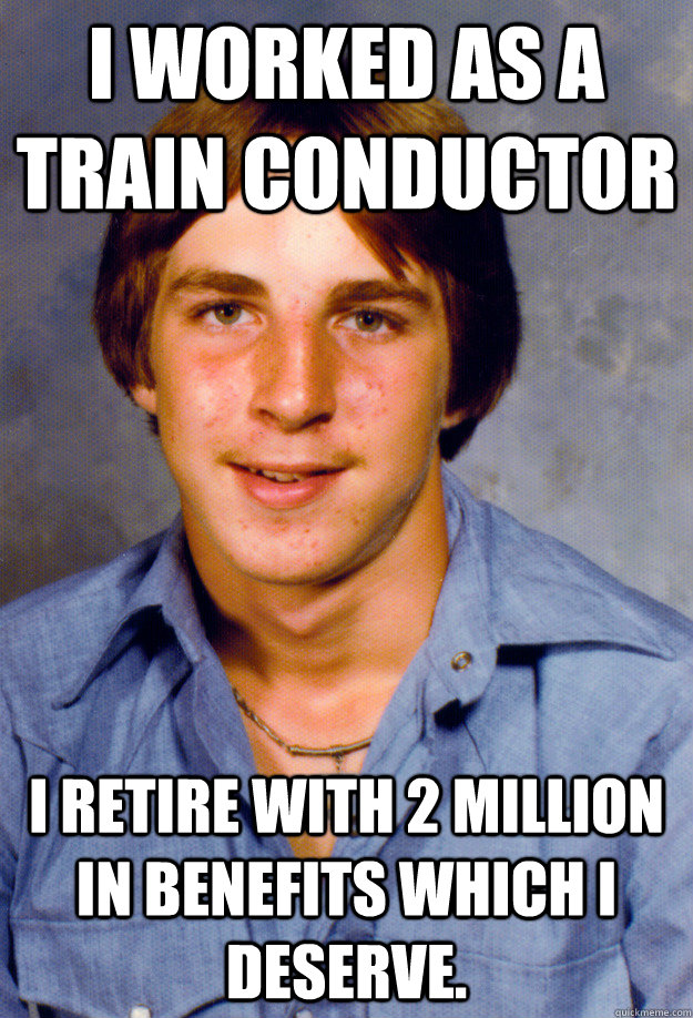 I worked as a train conductor I retire with 2 million in benefits which I deserve.  - I worked as a train conductor I retire with 2 million in benefits which I deserve.   Old Economy Steven