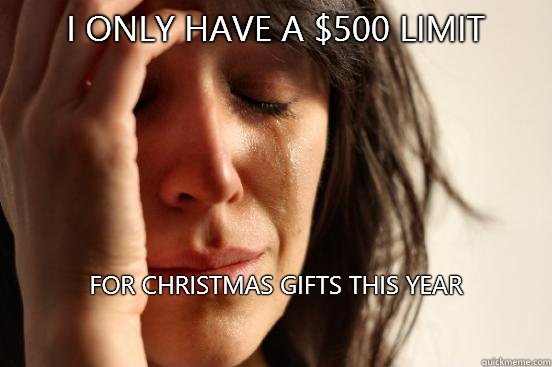 I only have a $500 limit  For Christmas gifts this year   - I only have a $500 limit  For Christmas gifts this year    First World Problems