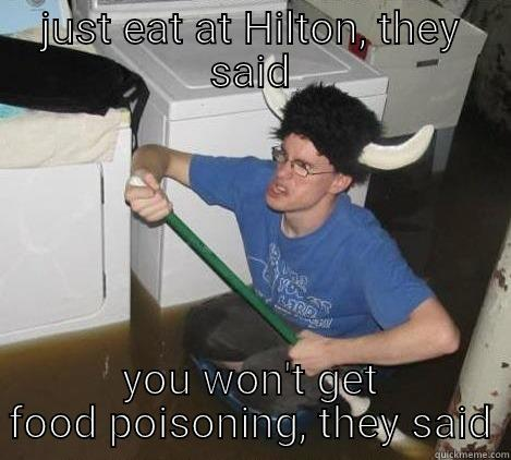 JUST EAT AT HILTON, THEY SAID YOU WON'T GET FOOD POISONING, THEY SAID They said