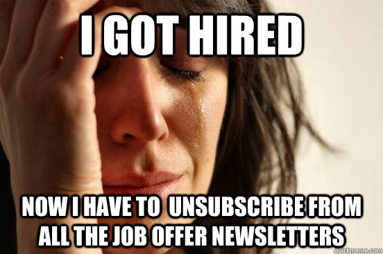 i got hired now i have to  unsubscribe from all the job offer newsletters - i got hired now i have to  unsubscribe from all the job offer newsletters  First World Problems