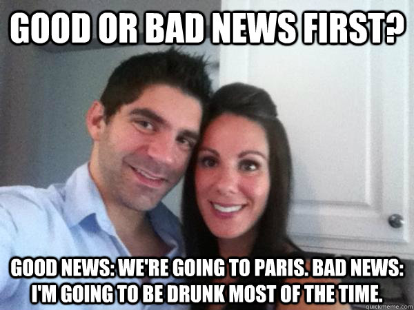 Good or bad news first? Good news: we're going to Paris. Bad news: I'm going to be drunk most of the time.