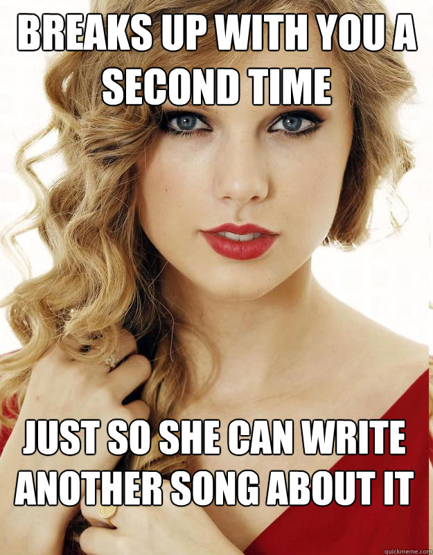 Breaks up with you a second time just so she can write another song about it  - Breaks up with you a second time just so she can write another song about it   Underly Attached Girlfriend