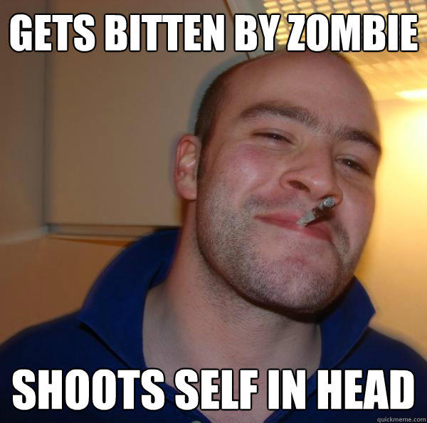 gets bitten by zombie shoots self in head - gets bitten by zombie shoots self in head  Good Guy Greg