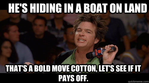 He's hiding in a boat on land that's a bold move cotton, let's see if it pays off.  - He's hiding in a boat on land that's a bold move cotton, let's see if it pays off.   Bold Move Cotton