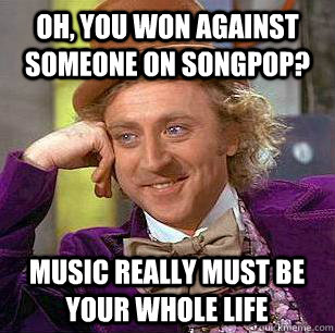 Oh, you won against someone on songpop? music really must be your whole life  Condescending Wonka