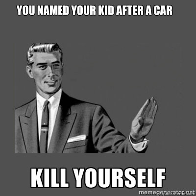 You named your kid after a car kill yourself - You named your kid after a car kill yourself  kill yourself