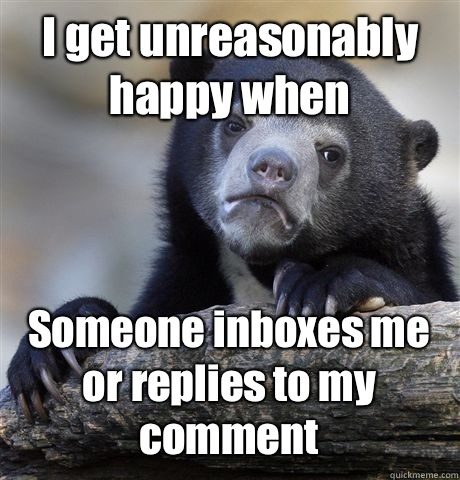 I get unreasonably happy when Someone inboxes me or replies to my comment - I get unreasonably happy when Someone inboxes me or replies to my comment  Confession Bear