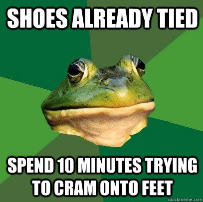 shoes already tied spend 10 minutes trying to cram onto feet - shoes already tied spend 10 minutes trying to cram onto feet  Foul Bachelor Frog