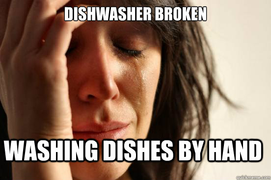 Dishwasher Broken Washing dishes by hand - Dishwasher Broken Washing dishes by hand  FirstWorldProblems