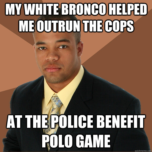 My white bronco helped me outrun the cops at the police benefit polo game - My white bronco helped me outrun the cops at the police benefit polo game  Successful Black Man