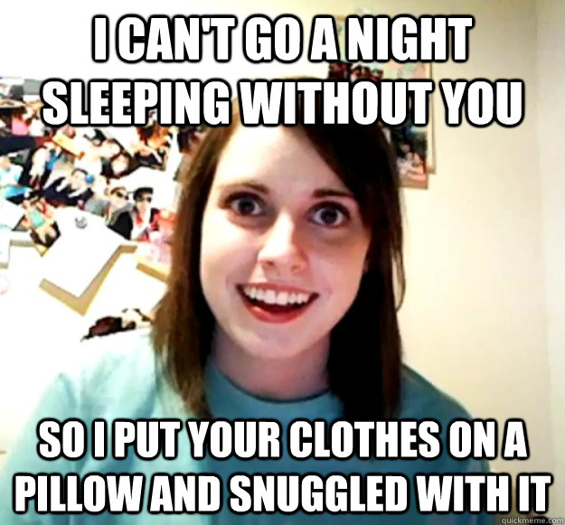 I can't Go a night sleeping without you so i put your clothes on a pillow and snuggled with it - I can't Go a night sleeping without you so i put your clothes on a pillow and snuggled with it  Overly Attached Girlfriend