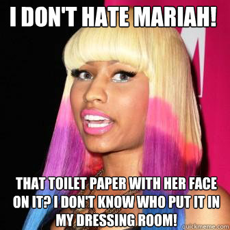 I don't hate Mariah! That toilet paper with her face on it? I don't know who put it in my dressing room!