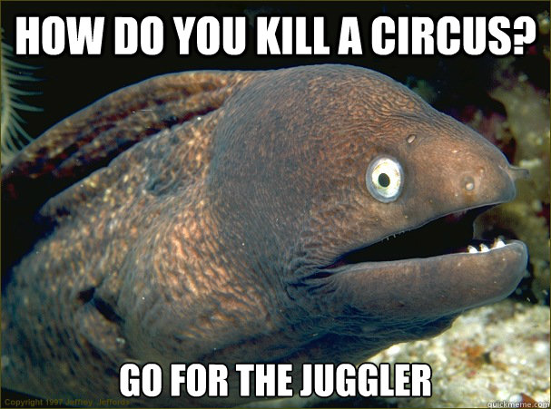 How do you kill a circus? go for the juggler - How do you kill a circus? go for the juggler  Bad Joke Eel