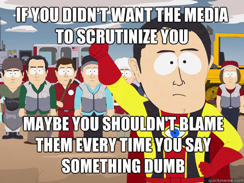 If you didn't want the media to scrutinize you Maybe you shouldn't blame them every time you say something dumb - If you didn't want the media to scrutinize you Maybe you shouldn't blame them every time you say something dumb  Captain Hindsight