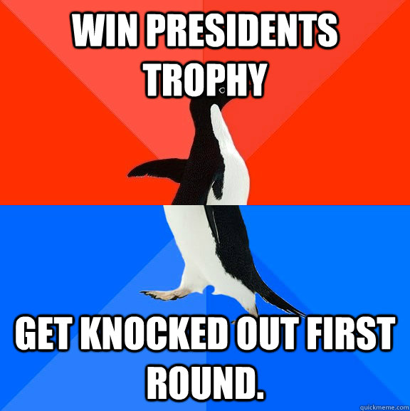 win presidents trophy get knocked out first round. - win presidents trophy get knocked out first round.  Socially Awesome Awkward Penguin