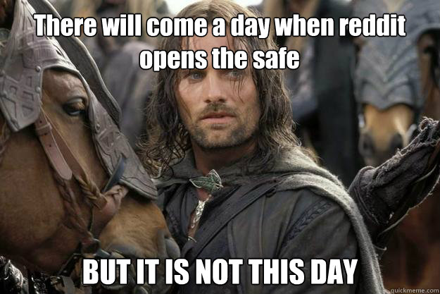 There will come a day when reddit opens the safe BUT IT IS NOT THIS DAY
