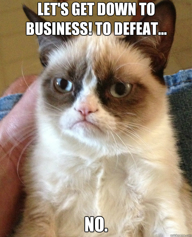 a1105d9ffb96b90aafdf61588e1a8ecbba272a17b3dcab2b35ab3b7797101bec let's get down to business! to defeat no misc quickmeme,Get Down Business Meme