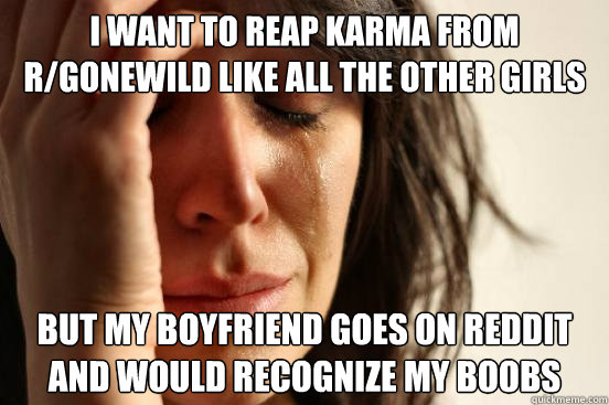 I want to reap karma from r/gonewild like all the other girls but my boyfriend goes on reddit and would recognize my boobs - I want to reap karma from r/gonewild like all the other girls but my boyfriend goes on reddit and would recognize my boobs  First World Problems