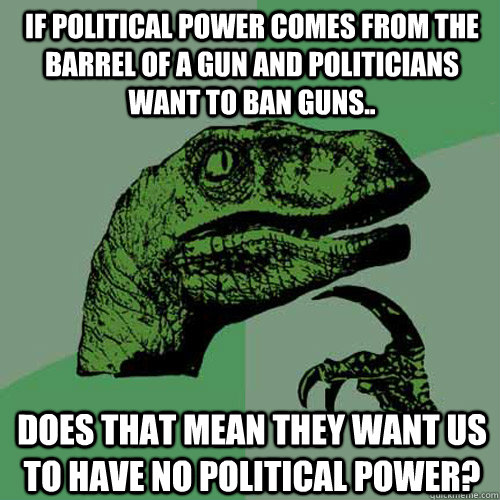 power comes from the barrel of a gun The barrel of a gun did him no good at all he stuffed up his country and then left it to a bunch of crooks real power comes from doing well for the citizens of your country.
