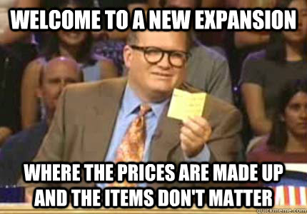 welcome to a new expansion where the prices are made up and the items don't matter - welcome to a new expansion where the prices are made up and the items don't matter  Whose Line