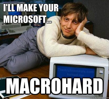 I'll make your Microsoft... Macrohard