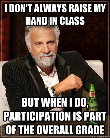 I don't always raise my hand in class but when I do, participation is part of the overall grade - I don't always raise my hand in class but when I do, participation is part of the overall grade  The Most Interesting Man In The World
