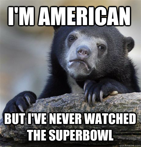I'm American But i've never watched the superbowl - I'm American But i've never watched the superbowl  Confession Bear