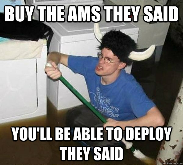 Buy the AMS they said You'll be able to deploy they said - Buy the AMS they said You'll be able to deploy they said  They said