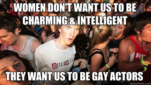 Women don't want us to be charming & intelligent They want us to be gay actors - Women don't want us to be charming & intelligent They want us to be gay actors  Sudden Clarity Clarence