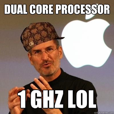 Dual core processor 1 GHz lol  Scumbag Steve Jobs