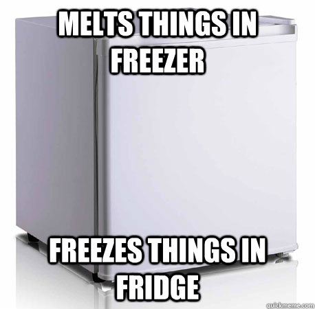 Melts things in freezer Freezes things in fridge  Scumbag mini-fridge