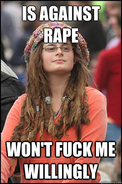 is against rape won't fuck me willingly - is against rape won't fuck me willingly  College Liberal