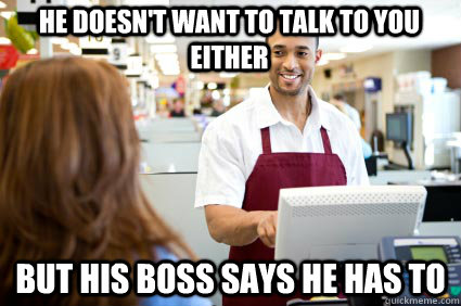 he doesn't want to talk to you either but his boss says he has to  Cashier